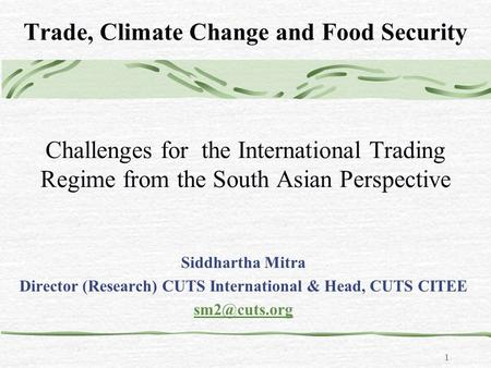 1 Trade, Climate Change and Food Security Challenges for the International Trading Regime from the South Asian Perspective Siddhartha Mitra Director (Research)