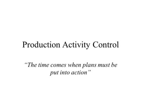"<strong>Production</strong> Activity Control ""The time comes when plans must be put into action"""