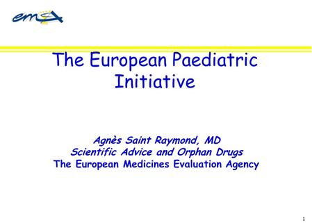 1 The European Paediatric Initiative Agnès Saint Raymond, MD Scientific Advice and Orphan Drugs The European Medicines Evaluation Agency.