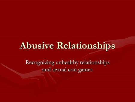 Abusive Relationships Recognizing unhealthy relationships and sexual con games.