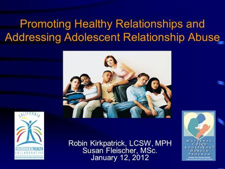 Promoting Healthy Relationships and Addressing Adolescent Relationship Abuse Robin Kirkpatrick, LCSW, MPH Susan Fleischer, MSc. January 12, 2012.