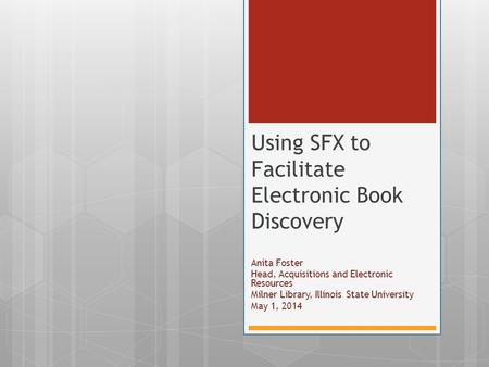 Anita Foster Head, Acquisitions and Electronic Resources Milner Library, Illinois State University May 1, 2014 Using SFX to Facilitate Electronic Book.