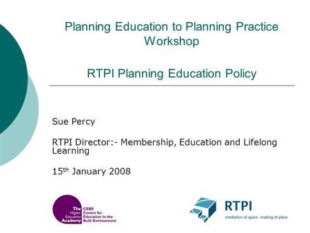 Planning Education to Planning Practice Workshop RTPI Planning Education Policy Sue Percy RTPI Director:- Membership, Education and Lifelong Learning 15.