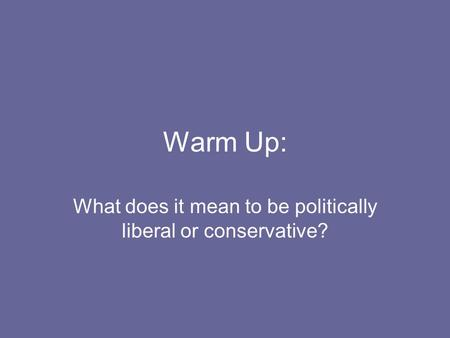 Warm Up: What does it mean to be politically liberal or conservative?
