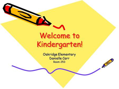Welcome to Kindergarten! Oakridge Elementary Danielle Carr Room 253.