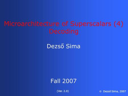 Microarchitecture of Superscalars (4) Decoding Dezső Sima Fall 2007 (Ver. 2.0)  Dezső Sima, 2007.