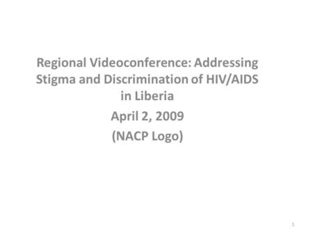 Regional Videoconference: Addressing Stigma and Discrimination of HIV/AIDS in Liberia April 2, 2009 (NACP Logo) 1.