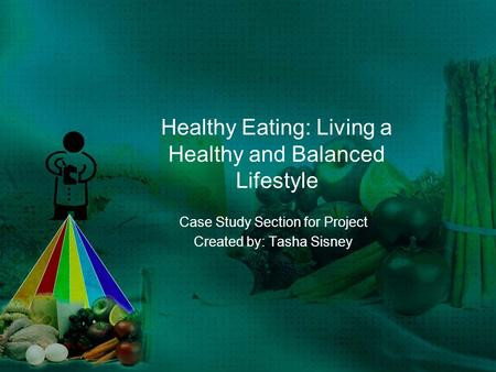 Healthy Eating: Living a Healthy and Balanced Lifestyle Case Study Section for Project Created by: Tasha Sisney.