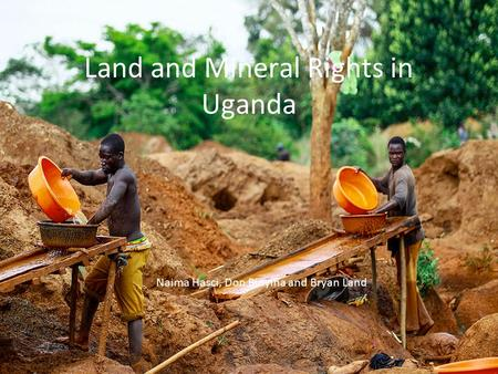 Land and Mineral Rights in Uganda Naima Hasci, Don Binyina and Bryan Land.