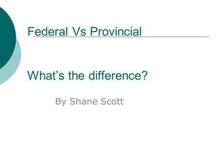 Federal Vs Provincial What's the difference? By Shane Scott.