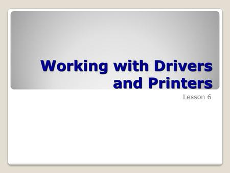Working with Drivers and Printers Lesson 6. Skills Matrix Technology SkillObjective DomainObjective # Understanding Drivers and Devices Install and configure.