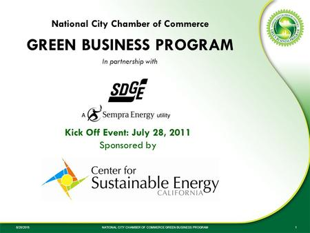 8/20/2015NATIONAL CITY CHAMBER OF COMMERCE GREEN BUSINESS PROGRAM1 Kick Off Event: July 28, 2011 Sponsored by National City Chamber of Commerce GREEN BUSINESS.