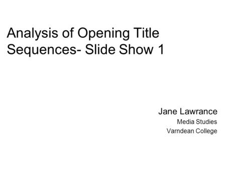Analysis of Opening Title Sequences- Slide Show 1 Jane Lawrance Media Studies Varndean College.