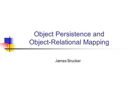 Object Persistence and Object-Relational Mapping James Brucker.