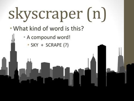 Skyscraper (n) What kind of word is this? A compound word! SKY + SCRAPE (?)