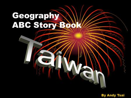 Geography ABC Story Book By Andy Tsai. A A beautiful country, Taiwan.