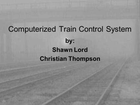 Computerized Train Control System by: Shawn Lord Christian Thompson.