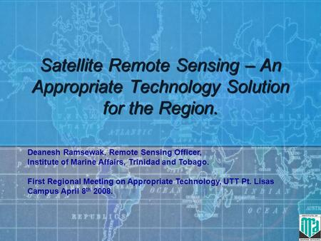 Satellite Remote Sensing – An Appropriate Technology Solution for the Region. Deanesh Ramsewak, Remote Sensing Officer, Institute of Marine Affairs, Trinidad.