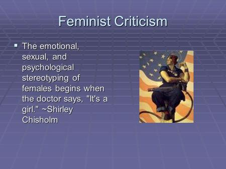 Feminist Criticism The emotional, sexual, and psychological stereotyping of females begins when the doctor says, It's a girl. ~Shirley Chisholm.