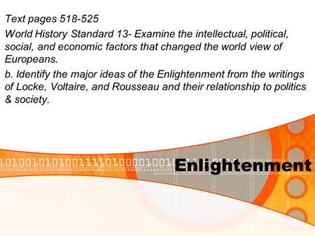 Enlightenment Text pages 518-525 World History Standard 13- Examine the intellectual, political, social, and economic factors that changed the world view.