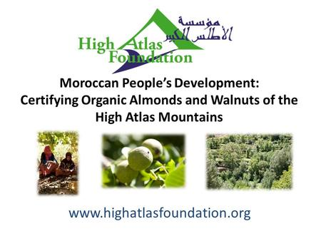 Www.highatlasfoundation.org Moroccan People's Development: Certifying Organic Almonds and Walnuts of the High Atlas Mountains.