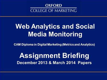 Web Analytics and Social Media Monitoring CAM Diploma in Digital Marketing (Metrics and Analytics) Assignment Briefing December 2013 & March 2014 Papers.