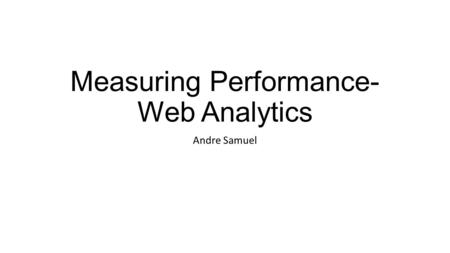 Measuring Performance- Web Analytics Andre Samuel.