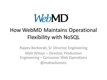 How WebMD Maintains Operational Flexibility with NoSQL Rajeev Borborah, Sr. Director, Engineering Matt Wilson – Director, Production Engineering – Consumer.