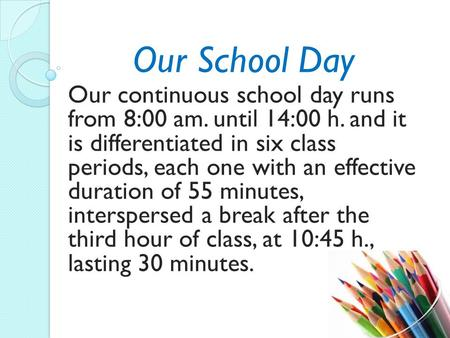 Our School Day Our continuous school day runs from 8:00 am. until 14:00 h. and it is differentiated in six class periods, each one with an effective duration.