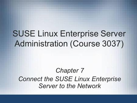 SUSE Linux Enterprise Server Administration (Course 3037) Chapter 7 Connect the SUSE Linux Enterprise Server to the Network.