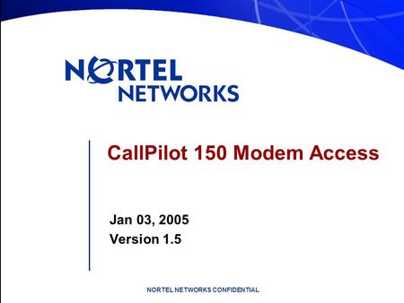 NORTEL NETWORKS CONFIDENTIAL CallPilot 150 Modem Access Jan 03, 2005 Version 1.5.