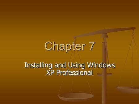 Chapter 7 Installing and Using Windows XP Professional.