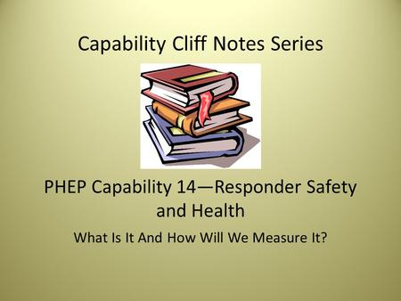 Capability Cliff Notes Series PHEP Capability 14—Responder Safety and Health What Is It And How Will We Measure It?