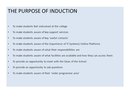 THE PURPOSE OF INDUCTION To make students feel welcomed at the college To make students aware of key support services To make students aware of key 'useful.
