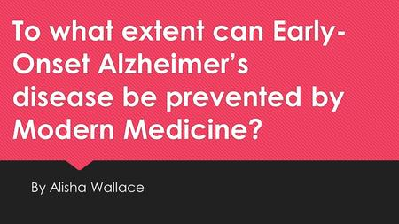 To what extent can Early- Onset Alzheimer's disease be prevented by Modern Medicine? By Alisha Wallace.
