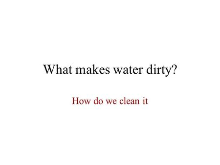 What makes water dirty? How do we clean it. Can dirty water be cleaned? If you are like most people, you have not given ten seconds of thought to how.