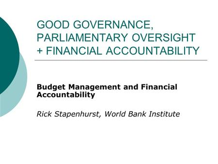 GOOD GOVERNANCE, PARLIAMENTARY OVERSIGHT + FINANCIAL ACCOUNTABILITY Budget Management and Financial Accountability Rick Stapenhurst, World Bank Institute.