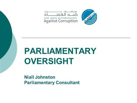 PARLIAMENTARY OVERSIGHT Niall Johnston Parliamentary Consultant.