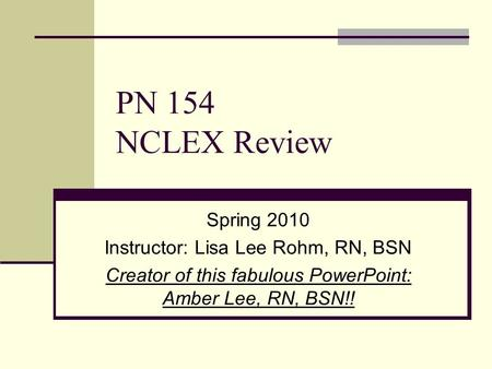 PN 154 NCLEX Review Spring 2010 Instructor: Lisa Lee Rohm, RN, BSN Creator of this fabulous <strong>PowerPoint</strong>: Amber Lee, RN, BSN!!