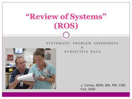 "SYSTEMATIC PROBLEM ASSESSMENT & SUBJECTIVE DATA ""Review of Systems"" (ROS) J. Carley, MSN, MA, RN, CNE Fall, 2009."
