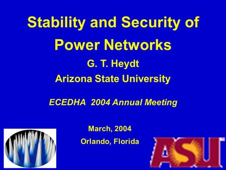 <strong>Stability</strong> <strong>and</strong> Security of <strong>Power</strong> Networks G. T. Heydt Arizona State University ECEDHA 2004 Annual Meeting March, 2004 Orlando, Florida.
