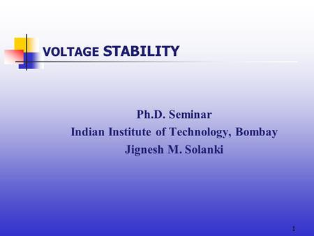 1 VOLTAGE <strong>STABILITY</strong> Ph.D. Seminar Indian Institute of Technology, Bombay Jignesh M. Solanki.