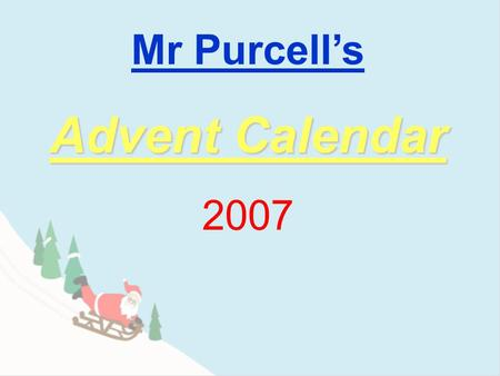 Mr Purcell's Advent Calendar 2007 9 2 3 4 5 6 7 8 1 10 11 12 13 14 15 16 17 1819 20 2122 23 24.