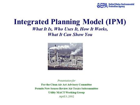 Integrated Planning Model (IPM) What It Is, Who Uses It, How It Works, What It Can Show You Presentation for For the Clean Air Act Advisory Committee Permits/New.