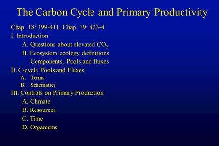 The Carbon Cycle and Primary Productivity Chap. 18: 399-411, Chap. 19: 423-4 I. Introduction A. Questions about elevated CO 2 B. Ecosystem ecology definitions.