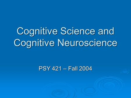 Cognitive Science and Cognitive Neuroscience PSY 421 – Fall 2004.