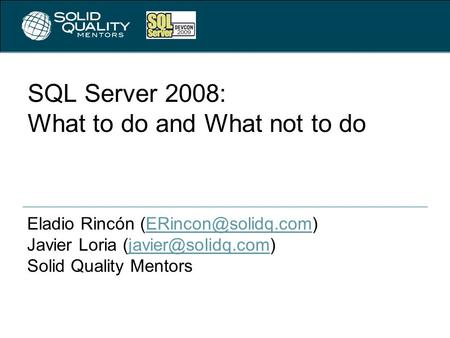 SQL Server 2008: What to do and What not to do Eladio Rincón Javier Loria Solid.