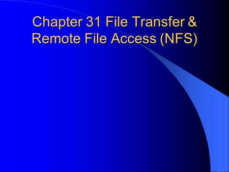 Chapter 31 File Transfer & Remote File Access (NFS)