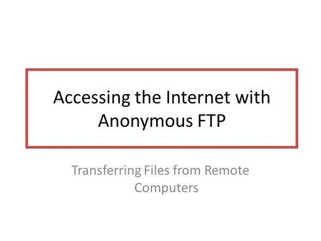 Accessing the Internet with Anonymous FTP Transferring Files from Remote Computers.