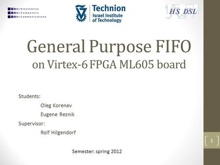General Purpose FIFO on Virtex-6 FPGA ML605 board Students: Oleg Korenev Eugene Reznik Supervisor: Rolf Hilgendorf 1 Semester: spring 2012.